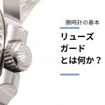 【腕時計の基本】時計用語「リューズガード」とは何か?
