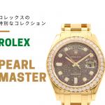 ご存知ですか?ロレックスの特別コレクション「パールマスター」